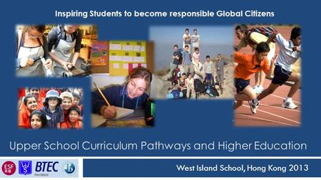 Upper School Curriculum Pathways and Higher Education West Island School, Hong Kong 2013 Inspiring Students to become responsible Global Citizens.