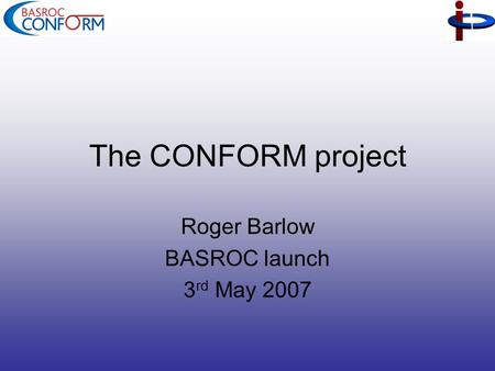 The CONFORM project Roger Barlow BASROC launch 3 rd May 2007.