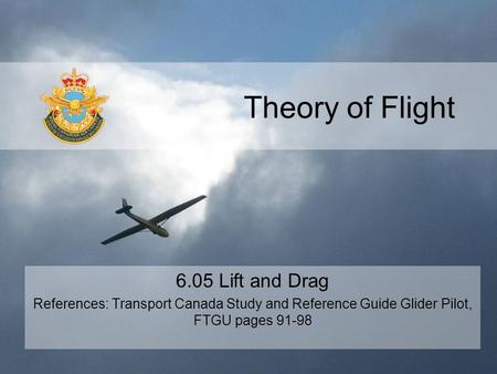 Theory of Flight 6.05 Lift and Drag References: Transport Canada Study and Reference Guide Glider Pilot, FTGU pages 91-98.
