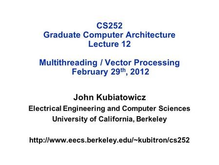 CS252 Graduate Computer Architecture Lecture 12 Multithreading / Vector Processing February 29 th, 2012 John Kubiatowicz Electrical Engineering and Computer.