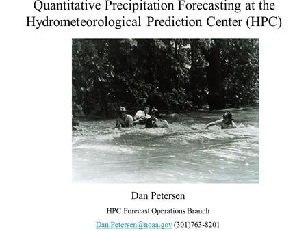 Quantitative Precipitation Forecasting at the Hydrometeorological Prediction Center (HPC) www.hpc.ncep.noaa.gov Dan Petersen HPC Forecast Operations Branch.