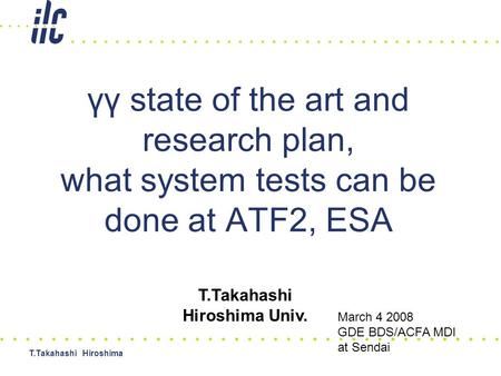 T.Takahashi Hiroshima γγ state of the art and research plan, what system tests can be done at ATF2, ESA T.Takahashi Hiroshima Univ. March 4 2008 GDE BDS/ACFA.