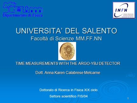 1 UNIVERSITA' DEL SALENTO Facoltà di Scienze MM.FF.NN TIME MEASUREMENTS WITH THE ARGO-YBJ DETECTOR Dott. Anna Karen Calabrese Melcarne Dottorato di Ricerca.