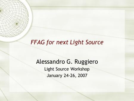 FFAG for next Light Source Alessandro G. Ruggiero Light Source Workshop January 24-26, 2007.