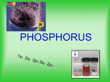 "PHOSPHORUS 1s 2 2s 2 2p 6 3s 2 2p 3. Discovery of Phosphorus 17 th centenary alchemists searching for a way to make ""philosophers stone"" a magical substance."