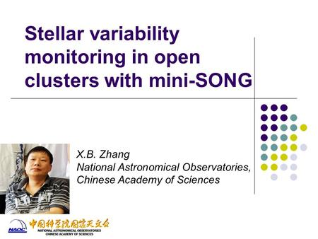 Stellar variability monitoring in open clusters with mini-SONG X.B. Zhang National Astronomical Observatories, Chinese Academy of Sciences.
