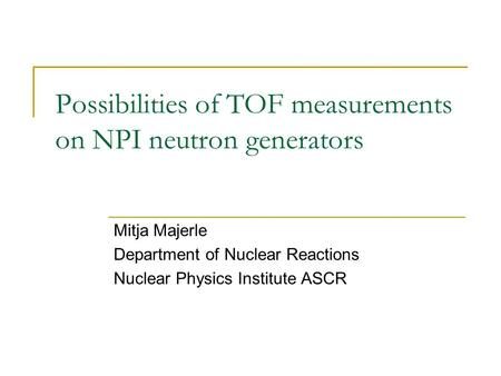 Possibilities of TOF measurements on NPI neutron generators Mitja Majerle Department of Nuclear Reactions Nuclear Physics Institute ASCR.