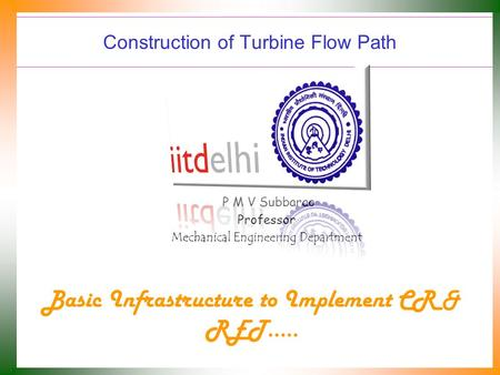 Construction of Turbine Flow Path P M V Subbarao Professor Mechanical Engineering Department Basic Infrastructure to Implement CR & RET…..