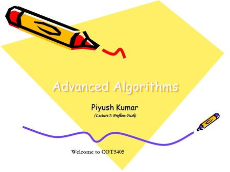 Advanced Algorithms Piyush Kumar (Lecture 5: Preflow Push) Welcome to COT5405.