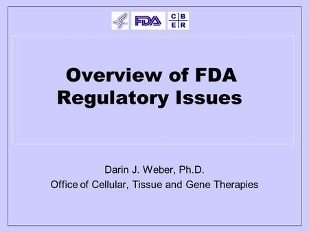E BC R Overview of FDA Regulatory Issues Darin J. Weber, Ph.D. Office of Cellular, Tissue and Gene Therapies.