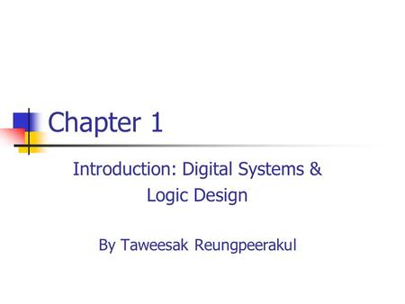 Chapter 1 Introduction: Digital Systems & Logic Design By Taweesak Reungpeerakul.