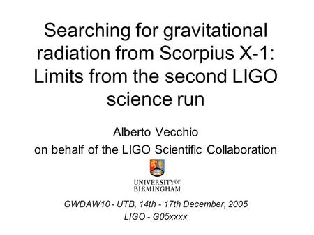 Searching for gravitational radiation from Scorpius X-1: Limits from the second LIGO science run Alberto Vecchio on behalf of the LIGO Scientific Collaboration.