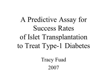 A Predictive Assay for Success Rates of Islet Transplantation to Treat Type-1 Diabetes Tracy Fuad 2007.