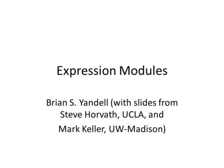 Expression Modules Brian S. Yandell (with slides from Steve Horvath, UCLA, and Mark Keller, UW-Madison)