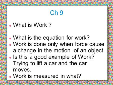 Ch 9 What is Work ? What is the equation for work? Work is done only when force cause a change in the motion of an object. Is this a good example of Work?