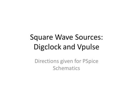 Square Wave Sources: Digclock and Vpulse Directions given for PSpice Schematics.