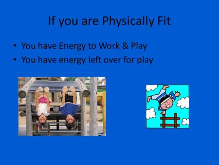 If you are Physically Fit You have Energy to Work & Play You have energy left over for play.