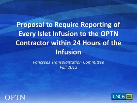 Proposal to Require Reporting of Every Islet Infusion to the OPTN Contractor within 24 Hours of the Infusion Pancreas Transplantation Committee Fall 2012.
