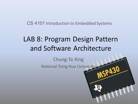 LAB 8: Program Design Pattern and Software Architecture Chung-Ta King National Tsing Hua University CS 4101 Introduction to Embedded Systems.