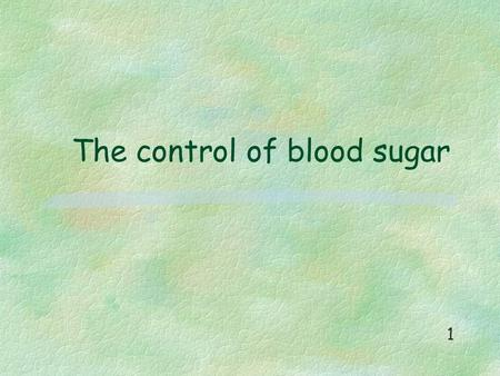 The control of blood sugar 1. Blood sugar levels are higher than normal after a meal is digested. 2.