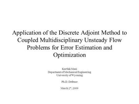Application of the Discrete Adjoint Method to Coupled Multidisciplinary Unsteady Flow Problems for Error Estimation and Optimization Karthik Mani Department.