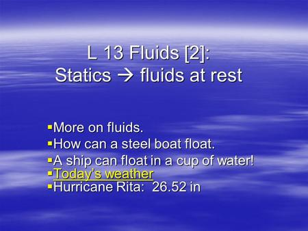 L 13 Fluids [2]: Statics  fluids at rest  More on fluids.  How can a steel boat float.  A ship can float in a cup of water!  Today's weather Today's.