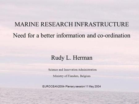 MARINE RESEARCH INFRASTRUCTURE Need for a better information and co-ordination Rudy L. Herman Science and Innovation Administration Ministry of Flanders,