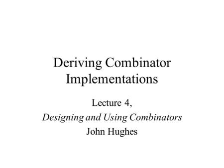 Deriving Combinator Implementations Lecture 4, Designing and Using Combinators John Hughes.