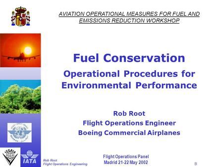 Flight Operations Panel Madrid 21-22 May 2002 Rob Root Flight Operations Engineering B AVIATION OPERATIONAL MEASURES FOR FUEL AND EMISSIONS REDUCTION WORKSHOP.