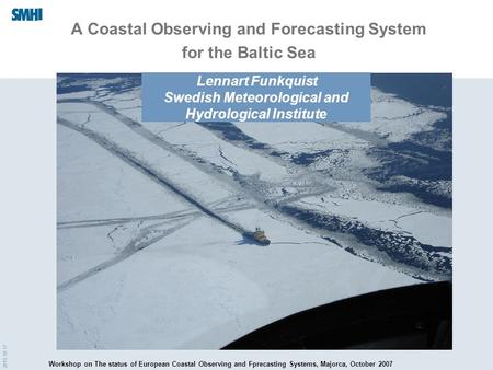 2015-10-17 A Coastal Observing and Forecasting System for the Baltic Sea Lennart Funkquist Swedish Meteorological and Hydrological Institute Workshop on.