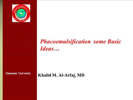 Phacoemulsification some Basic Ideas… Khalid M. Al-Arfaj, MD Dammam University.