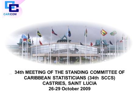 CARICOM 34th MEETING OF THE STANDING COMMITTEE OF CARIBBEAN STATISTICIANS (34th SCCS) CASTRIES, SAINT LUCIA 26-29 October 2009.