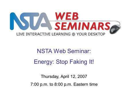 NSTA Web Seminar: Energy: Stop Faking It! LIVE INTERACTIVE YOUR DESKTOP Thursday, April 12, 2007 7:00 p.m. to 8:00 p.m. Eastern time.