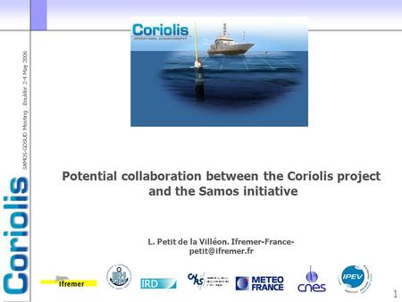 SAMOS-GOSUD Meeting. Boulder 2-4 May 2006 1 Potential collaboration between the Coriolis project and the Samos initiative L. Petit de la Villéon. Ifremer-France-
