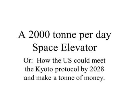 A 2000 tonne per day Space Elevator Or: How the US could meet the Kyoto protocol by 2028 and make a tonne of money.