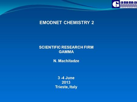 EMODNET CHEMISTRY 2 3 -4 June 2013 Trieste, Italy SCIENTIFIC RESEARCH FIRM GAMMA N. Machitadze.