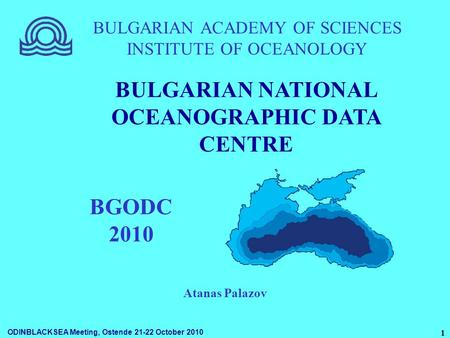 ODINBLACKSEA Meeting, Ostende 21-22 October 2010 1 BULGARIAN ACADEMY OF SCIENCES INSTITUTE OF OCEANOLOGY BGODC 2010 BULGARIAN NATIONAL OCEANOGRAPHIC DATA.