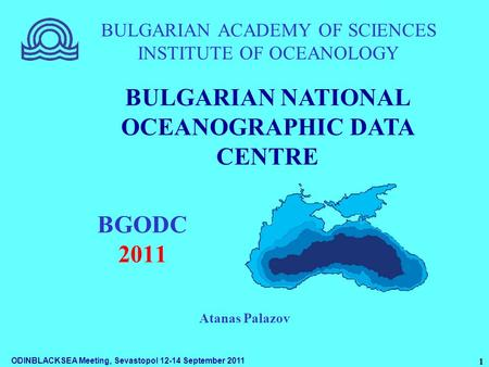 ODINBLACKSEA Meeting, Sevastopol 12-14 September 2011 1 BULGARIAN ACADEMY OF SCIENCES INSTITUTE OF OCEANOLOGY BGODC 2011 BULGARIAN NATIONAL OCEANOGRAPHIC.