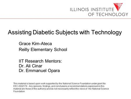 Assisting Diabetic Subjects with Technology Grace Kim-Ateca Reilly Elementary School IIT Research Mentors: Dr. Ali Cinar Dr. Emmanuel Opara This material.