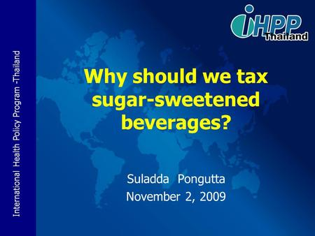 International Health Policy Program -Thailand Suladda Pongutta November 2, 2009 Why should we tax sugar-sweetened beverages?