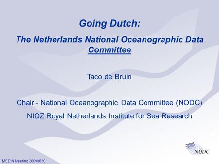 MEDIN Meeting 20090630 Going Dutch: The Netherlands National Oceanographic Data Committee Taco de Bruin Chair - National Oceanographic Data Committee (NODC)