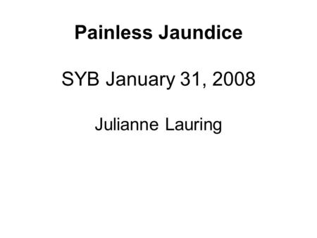 Painless Jaundice SYB January 31, 2008 Julianne Lauring.