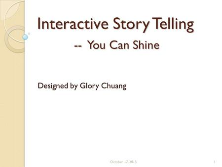 Interactive Story Telling -- You Can Shine Designed by Glory Chuang October 17, 20151.