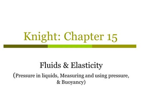 Knight: Chapter 15 Fluids & Elasticity ( Pressure in liquids, Measuring and using pressure, & Buoyancy)