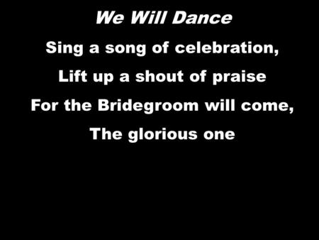 We Will Dance Sing a song of celebration, Lift up a shout of praise For the Bridegroom will come, The glorious one We Will Dance Sing a song of celebration,