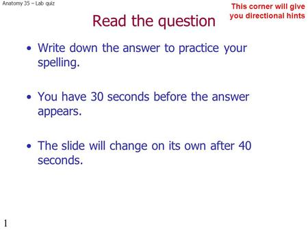 Anatomy 35 – Lab quiz 1 Read the question Write down the answer to practice your spelling. You have 30 seconds before the answer appears. The slide will.