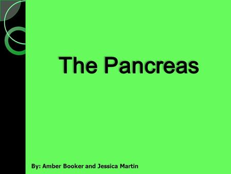 By: Amber Booker and Jessica Martin. -The pancreas is at the back of the abdomen, lying beneath the stomach - It is connected to the small intestine at.