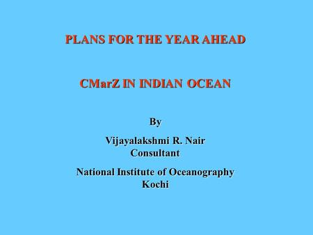 PLANS FOR THE YEAR AHEAD CMarZ IN INDIAN OCEAN By Vijayalakshmi R. Nair Consultant National Institute of Oceanography Kochi.