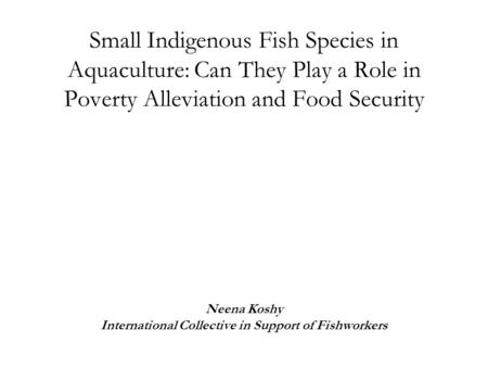 Small Indigenous Fish Species in Aquaculture: Can They Play a Role in Poverty Alleviation and Food Security Neena Koshy International Collective in Support.