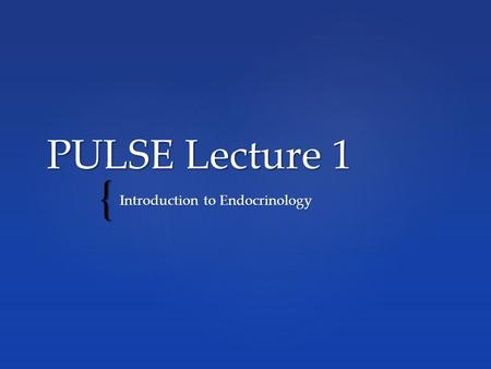 { PULSE Lecture 1 Introduction to Endocrinology. E E What the endocrine system is and its role in regulation of the human body (contrast endocrine system.